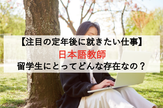 【注目の定年後に就きたい仕事】日本語教師は留学生にとってどんな存在なの?